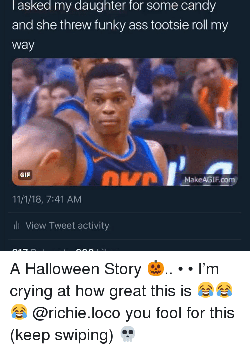 Ass, Candy, and Crying: l asked my daughter for some candy  and she threw funky ass tootsie roll my  way  DVM  GIF  MakeAGIF.com  11/1/18, 7:41 AM  ll View Tweet activity A Halloween Story 🎃.. • • I'm crying at how great this is 😂😂😂 @richie.loco you fool for this (keep swiping) 💀