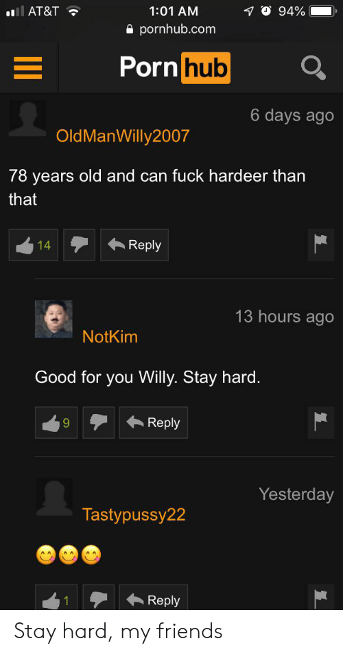 Friends, Good for You, and Porn Hub: l AT&T  1:01 AM  94%  pornhub.com  Porn hub  6 days ago  OldManWilly2007  78 years old and can fuck hardeer than  that  Reply  14  13 hours ago  NotKim  Good for you Willy. Stay hard.  Reply  Yesterday  Tastypussy22  Reply Stay hard, my friends