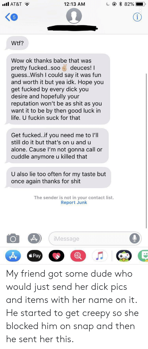 Being Alone, Creepy, and Dick Pics: l AT&T  12:13 AM  82%  Wtf?  Wow ok thanks babe that was  pretty fucked..soo deuces! I  guess..Wish I could say it was fun  and worth it but yea idk. Hope you  get fucked by every dick you  desire and hopefully your  reputation won't be as shit as you  want it to be by then good luck in  life. U fuckin suck for that  Get fucked..if you need me to l'll  still do it but that's on u and u  alone. Cause I'm not gonna call or  cuddle anymore u killed that  U also lie too often for my taste but  once again thanks for shit  The sender is not in your contact list.  Report Junk  Message My friend got some dude who would just send her dick pics and items with her name on it. He started to get creepy so she blocked him on snap and then he sent her this.