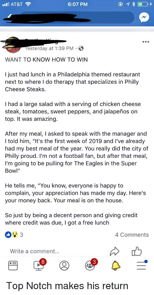 """Philadelphia Eagles, Football, and Money: l AT&T  6:07 PM  Yesterday at 1:39 PM  WANT TO KNOW HOW TO WIN  I just had lunch in a Philadelphia themed restaurant  next to where I do therapy that specializes in Philly  Cheese Steaks.  I had a large salad with a serving of chicken cheese  steak, tomatoes, sweet peppers, and jalapeños on  top. It was amazing.  After my meal, I asked to speak with the manager and  I told him, """"It's the first week of 2019 and I've already  had my best meal of the year. You really did the city of  Philly proud. I'm not a football fan, but after that meal,  I'm going to be pulling for The Eagles in the Super  Bowl""""  He tells me, """"You know, everyone is happy to  complain, your appreciation has made my day. Here's  your money back. Your meal is on the house  So just by being a decent person and giving credit  where credit was due, I got a free lunch  4 Comments  Write a comment...  8  3"""