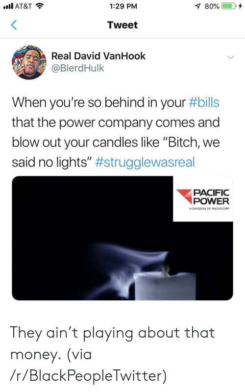 """Bitch, Blackpeopletwitter, and Money: .l AT&T  80%  1:29 PM  Tweet  Real David VanHook  @BlerdHulk  RA  When you're so behind in your #bills  that the power company comes and  blow out your candles like """"Bitch,  said no lights"""" #strugglewasreal  PACIFIC  POWER  A DIVISION OF PACIFICORP They ain't playing about that money. (via /r/BlackPeopleTwitter)"""