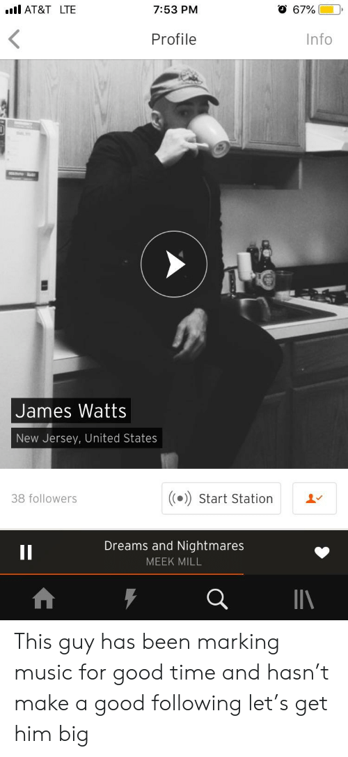 Meek Mill, Music, and At&t: l AT&T LTE  7:53 PM  O 67%)  Profile  Info  James Watts  New Jersey, United States  38 followers  (() Start Station  '  Dreams and Nightmares  MEEK MILL This guy has been marking music for good time and hasn't make a good following let's get him big