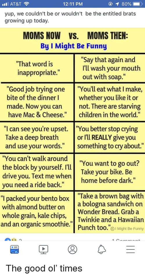"""Children, Crying, and Funny: l AT&T  yup, we couldn't be or wouldn't be the entitled brats  growing up today.  12:11 PM  ④イ80%-  MOMS NOW VS. MOMS THEN:  By I Might Be Funny  """"That word is  inappropriate.""""  """"Say that again and  I'll wash your mouth  out with soap.""""  """"Good job trying one You'll eat what I make,  bite of the dinner whether you like it or  made. Now you cannot. There are starving  have Mac & Cheese.children in the world.""""  """"I can see you're upset. """"You better stop crying  Take a deep breathor I'Ul REALLY give you  and use your words."""" something to cry about.""""  """"You can't walk around  the block by yourself. """"You want to go out?  drive you. Text me when home before dark.""""  Take your bike. Be  you need a ride back.  """"l packed your bento box Take a brown bag with  with almond butter on a bologna sandwich orn  whole grain, kale chips,  and an organic smoothie.  Wonder Bread. Grab a  Twinkie and a Hawaiian  Punch too.""""01 Might Be Funny"""