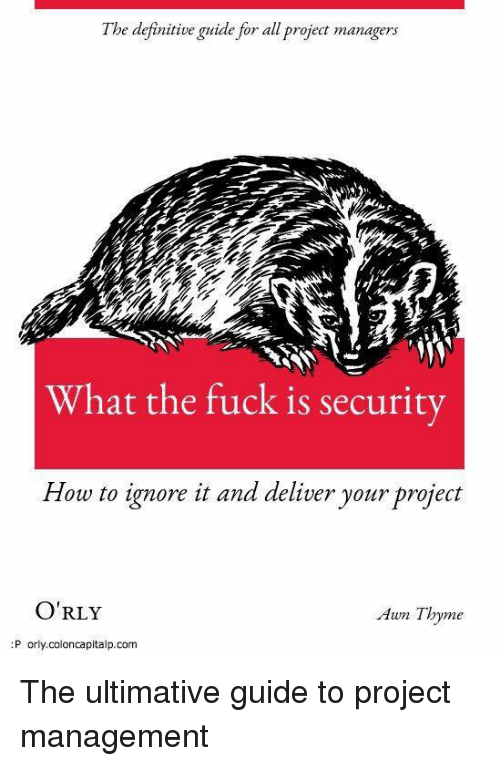 Fuck, How To, and How: l be definitive guide for all project managers  What the fuck is security  How to ignore it and deliver your project  O'RLY  Awn Thyme  P orly.coloncapitalp.com The ultimative guide to project management