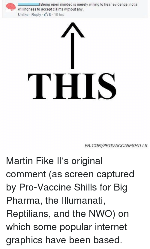Internet, Martin, and Memes: L Being open minded is merely willing to hear evidence, not a  willingness to accept claims without any.  Unlike Reply 8 10 hrs  THIS  FEB. COM/PROVACCINESHILLS Martin Fike II's original comment (as screen captured by Pro-Vaccine Shills for Big Pharma, the Illumanati, Reptilians, and the NWO) on which some popular internet graphics have been based.