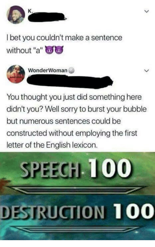 """Anaconda, Sorry, and English: l bet you couldn't make a sentence  without """"a""""  WonderWoman  You thought you just did something here  didn't you? Well sorry to burst your bubble  but numerous sentences could be  constructed without employing the first  letter of the English lexicon.  SPEECH 100  DESTRUCTION 100"""