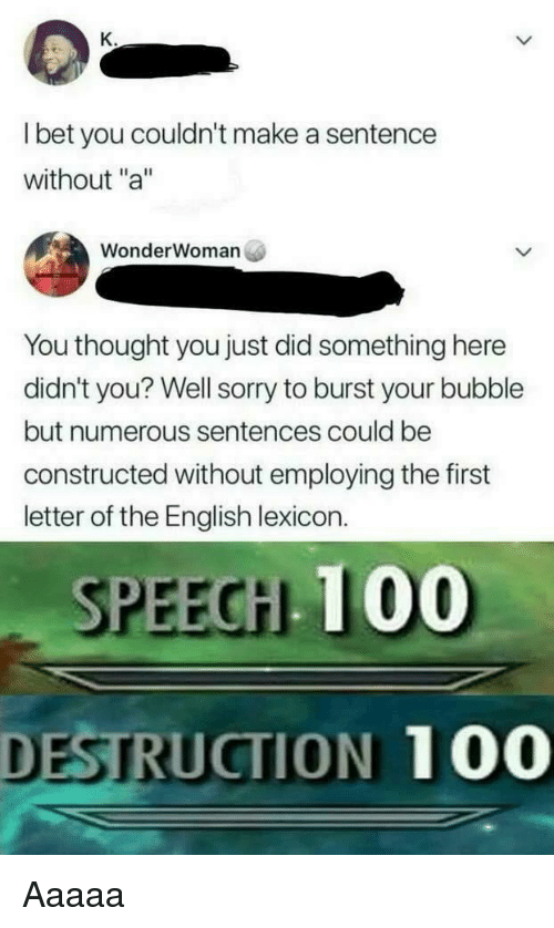 """Anaconda, Sorry, and English: l bet you couldn't make a sentence  without """"a  WonderWoman  You thought you just did something here  didn't you? Well sorry to burst your bubble  but numerous sentences could be  constructed without employing the first  letter of the English lexicon.  SPEECH 100  DESTRUCTION 100"""