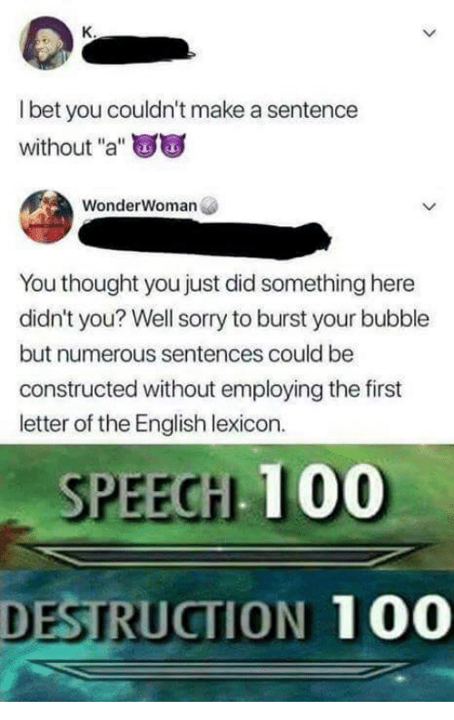 "Anaconda, Sorry, and English: l bet you couldn't make a sentence  without ""a""  WonderWoman  You thought you just did something here  didn't you? Well sorry to burst your bubble  but numerous sentences could be  constructed without employing the first  letter of the English lexicon.  SPEECH 100  DESTRUCTION 100"