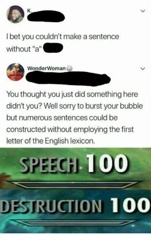 """Anaconda, Sorry, and English: l bet you couldn't make a sentence  without """"a""""  WonderWoman  You thought you just did something here  didn't you? Well sorry to burst your bubble  but numerous sentences could be  constructed without employing the first  letter of the English lexicon.  SPEEGH 100  DESTRUCTION 100"""