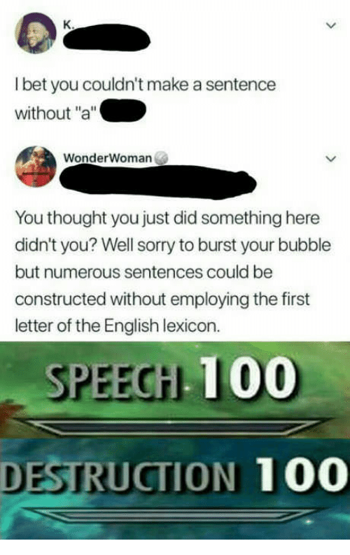 "Anaconda, Sorry, and English: l bet you couldn't make a sentence  without ""a""  WonderWoman  You thought you just did something here  didn't you? Well sorry to burst your bubble  but numerous sentences could be  constructed without employing the first  letter of the English lexicon.  SPEEGHL 100  DESTRUCTION 100"