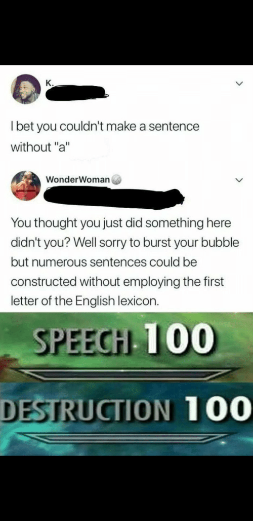 "Anaconda, Sorry, and English: l bet you couldn't make a sentence  without ""a""  WonderWoman  You thought you just did something here  didn't you? Well sorry to burst your bubble  but numerous sentences could be  constructed without employing the first  letter of the English lexicon.  SPEEGH 100  DESTRUCTION  100"