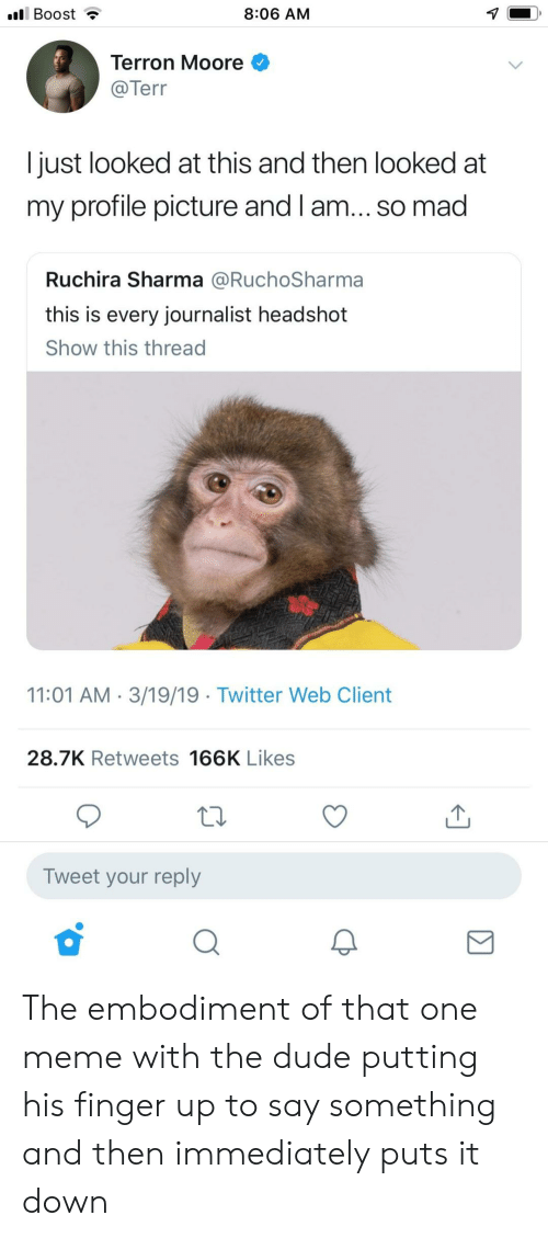 Dude, Meme, and Twitter: l Boost  8:06 AM  Terron Moore  @Tern  l just looked at this and then looked at  my profile picture and l am... so mad  Ruchira Sharma @RuchoSharma  this is every journalist headshot  Show this thread  11:01 AM 3/19/19 Twitter Web Client  28.7K Retweets 166K Likes  Tweet your reply The embodiment of that one meme with the dude putting his finger up to say something and then immediately puts it down