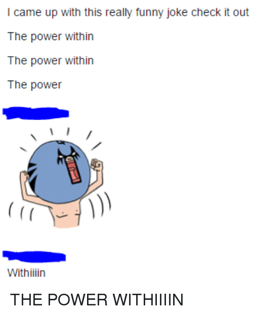 l came up with this really funny joke check it out the power within