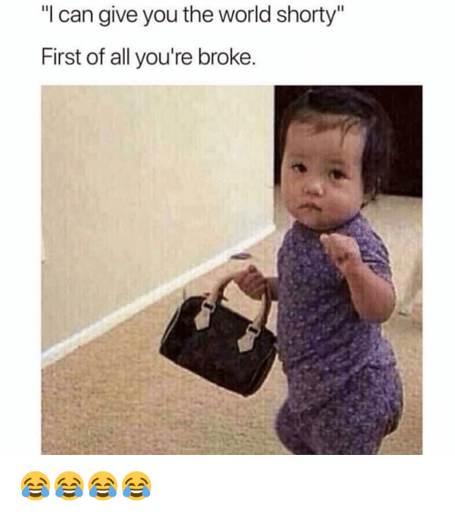 """Funny, World, and Can: """"l can give you the world shorty""""  First of all you're broke 😂😂😂😂"""