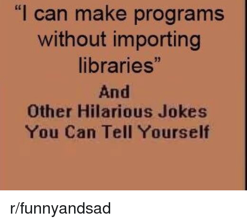 "Jokes, Hilarious, and Libraries: ""l can make programs  without importing  libraries""  And  Other Hilarious Jokes  You Can Tell Yourself r/funnyandsad"