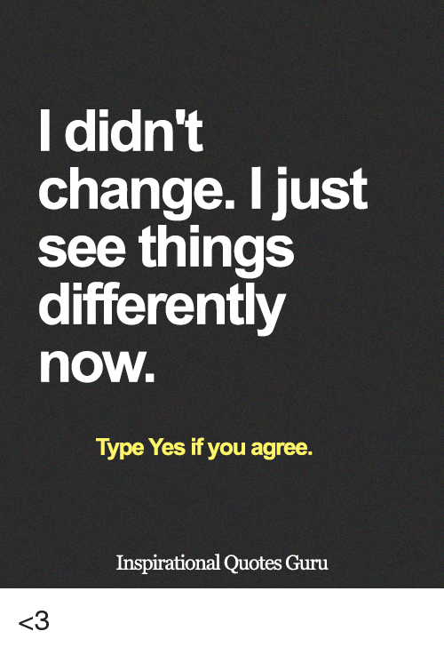 L Didnt Change I Just See Things Differently Now Type Yes If You