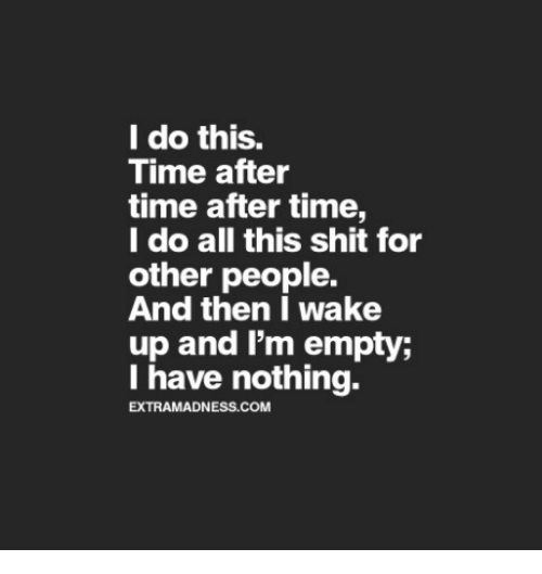 Shit, Time, and Com: l do this.  Time after  time after time,  l do all this shit for  other people.  And then I wake  up and I'm empty;  I have nothing.  EXTRAMADNESS.COM