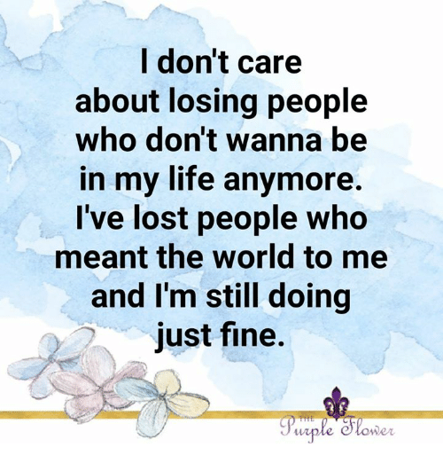 Life, Memes, and Lost: l don't care  about losing people  who don't wanna be  in my life anymore.  I've lost people who  meant the world to me  and I'm still doing  just fine.  lo  wpie  wer