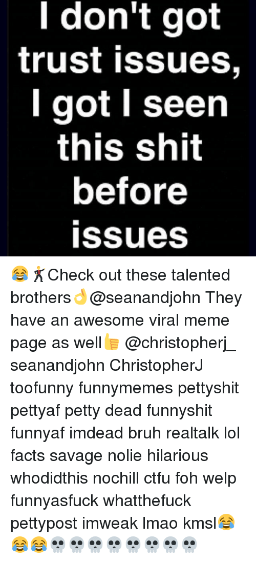 Bruh, Ctfu, and Facts: l don't got  trust issues,  got seen  this shit  before  issues 😂🕺Check out these talented brothers👌@seanandjohn They have an awesome viral meme page as well👍 @christopherj_ seanandjohn ChristopherJ toofunny funnymemes pettyshit pettyaf petty dead funnyshit funnyaf imdead bruh realtalk lol facts savage nolie hilarious whodidthis nochill ctfu foh welp funnyasfuck whatthefuck pettypost imweak lmao kmsl😂😂😂💀💀💀💀💀💀💀💀