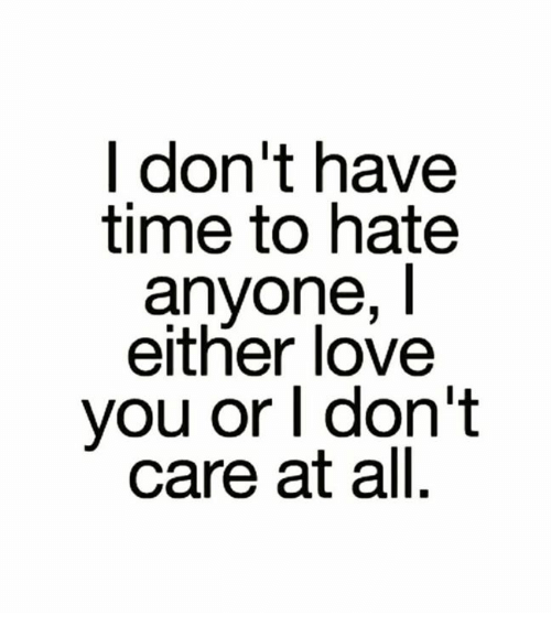 L dont have time to hate anyone i either love you or l dont care love memes and time l dont have time to hate anyone malvernweather Image collections