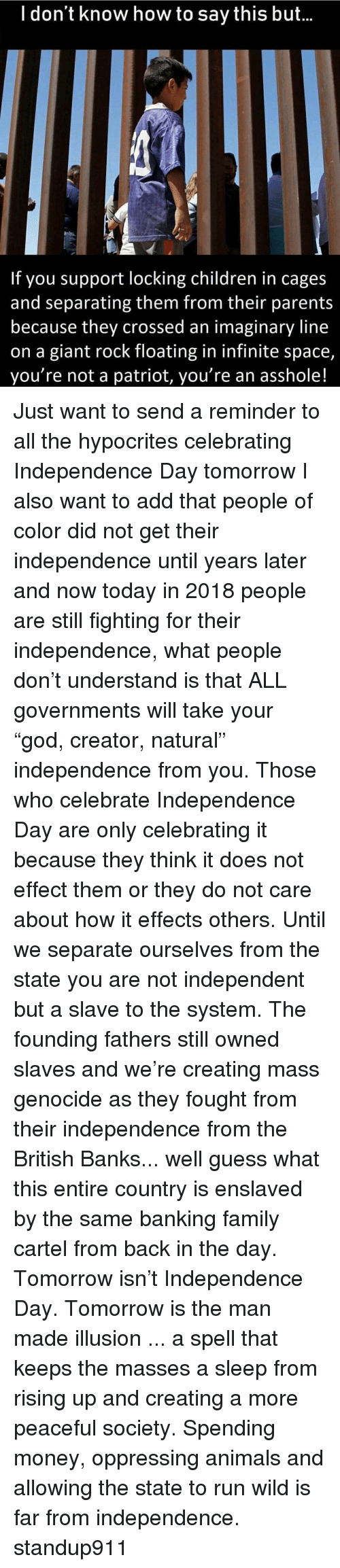 "Animals, Children, and Family: l don't know how to say this but...  If you support locking children in cages  and separating them from their parents  because they crossed an imaginary line  on a giant rock floating in infinite space,  you're not a patriot, you're an asshole! Just want to send a reminder to all the hypocrites celebrating Independence Day tomorrow I also want to add that people of color did not get their independence until years later and now today in 2018 people are still fighting for their independence, what people don't understand is that ALL governments will take your ""god, creator, natural"" independence from you. Those who celebrate Independence Day are only celebrating it because they think it does not effect them or they do not care about how it effects others. Until we separate ourselves from the state you are not independent but a slave to the system. The founding fathers still owned slaves and we're creating mass genocide as they fought from their independence from the British Banks... well guess what this entire country is enslaved by the same banking family cartel from back in the day. Tomorrow isn't Independence Day. Tomorrow is the man made illusion ... a spell that keeps the masses a sleep from rising up and creating a more peaceful society. Spending money, oppressing animals and allowing the state to run wild is far from independence. standup911"