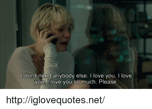 Love, I Love You, and Http: l don't need anybody else. I love you. I love  vou. I love you so much. Please http://iglovequotes.net/