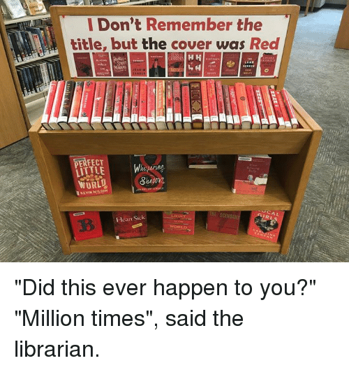 """Dank, Heart, and World: l Don't Remember the  title, but the cover was Red  PERFECT  LITTLE  WORLD  KEVIN WILSON  CAL  IRL  THE SCEN  -Heart Sick """"Did this ever happen to you?"""" """"Million times"""", said the librarian."""