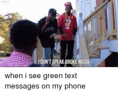 Funny, Phone, and Texting: l DON'T SPEAK BROKE NIGGA when i see green text messages on my phone