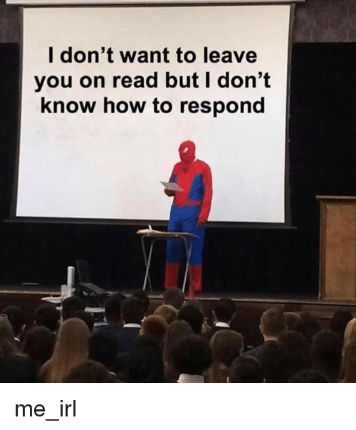 How To, Irl, and Me IRL: l don't want to leave  you on read but I don't  know how to respond me_irl