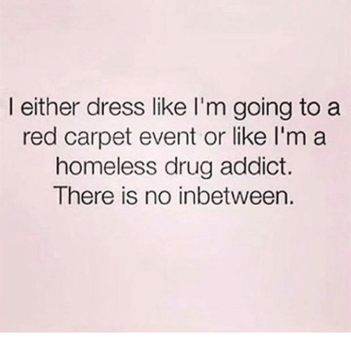 Homeless, Memes, and Dress: l either dress like I'm going to a  red carpet event or like l'm a  homeless drug addict.  There is no inbetween.