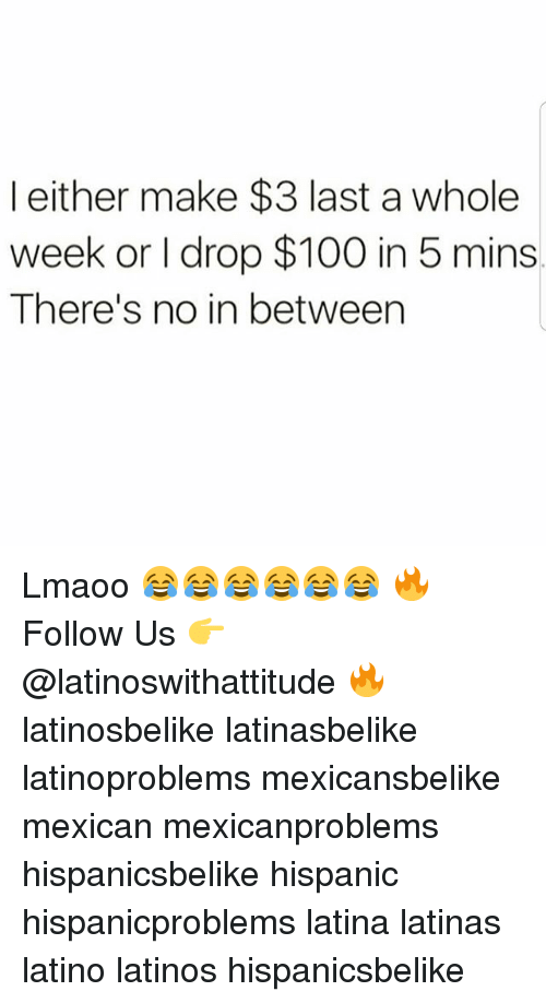 Anaconda, Latinos, and Memes: l either make $3 last a whole  week or I drop $100 in 5 mins  There's no in between Lmaoo 😂😂😂😂😂😂 🔥 Follow Us 👉 @latinoswithattitude 🔥 latinosbelike latinasbelike latinoproblems mexicansbelike mexican mexicanproblems hispanicsbelike hispanic hispanicproblems latina latinas latino latinos hispanicsbelike
