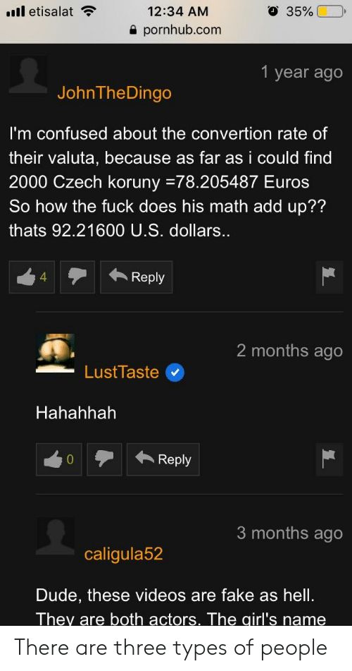 Confused, Dude, and Fake: l etisalat  12:34 AM  a pornhub.com  O  35%(-0,  1 year ago  JohnTheDingo  I'm confused about the convertion rate of  their valuta, because as far as i could find  2000 Czech koruny-78.205487 Euros  So how the fuck does his math add up??  thats 92.21600 U.S. dollars..  1Reply  4  2 months ago  Hahahhah  Reply  3 months ago  caligula52  Dude, these videos are fake as hell.  They are both actors. The girl's name There are three types of people