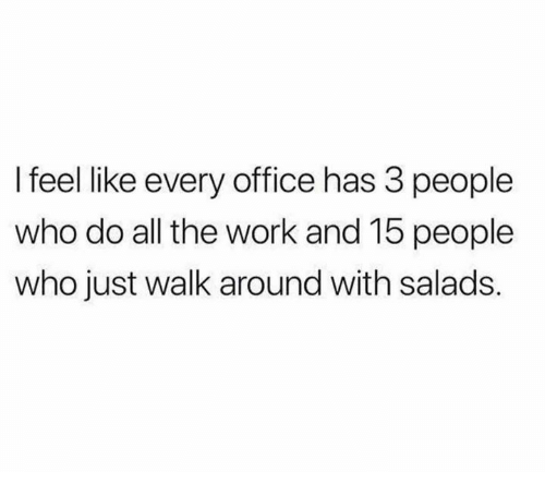 Dank, Work, and Office: l feel like every office has 3 people  who do all the work and 15 people  who just walk around with salads.