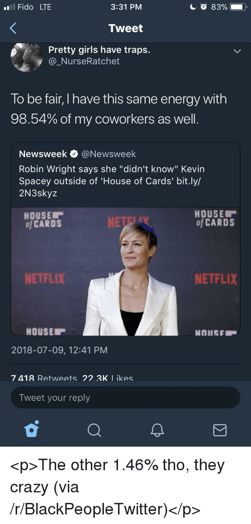 "Blackpeopletwitter, Crazy, and Energy: l Fido LTE  3:31 PM  Tweet  Pretty girls have traps.  @_NurseRatchet  To be fair, I have this same energy with  98.54% of my coworkers as well  Newsweek e》 @Newsweek  Robin Wright says she ""didn't know"" Kevin  Spacey outside of 'House of Cards' bit.ly/  2N3skyz  HOUSE  of CARDS  HOUSE  of CARDS  NETFLIX  NETFLIX  HOUSE  2018-07-09, 12:41 PM  7 418 Retweets 22.3K I ikes  Tweet your reply <p>The other 1.46% tho, they crazy (via /r/BlackPeopleTwitter)</p>"