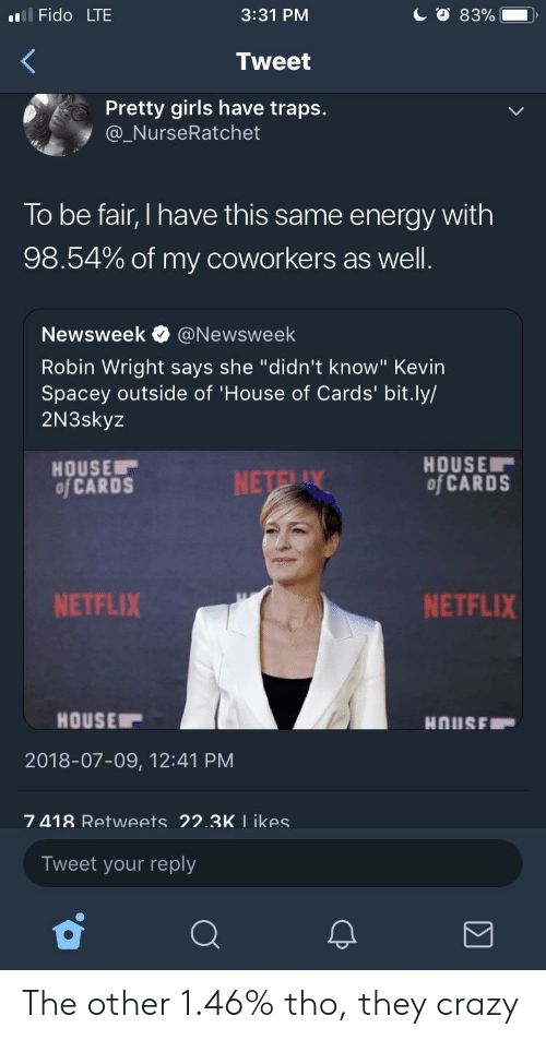 "Crazy, Energy, and Girls: l Fido LTE  3:31 PM  Tweet  Pretty girls have traps.  @_NurseRatchet  To be fair, I have this same energy with  98.54% of my coworkers as well  Newsweek e》 @Newsweek  Robin Wright says she ""didn't know"" Kevin  Spacey outside of 'House of Cards' bit.ly/  2N3skyz  HOUSE  of CARDS  HOUSE  of CARDS  NETFLIX  NETFLIX  HOUSE  2018-07-09, 12:41 PM  7 418 Retweets 22.3K I ikes  Tweet your reply The other 1.46% tho, they crazy"