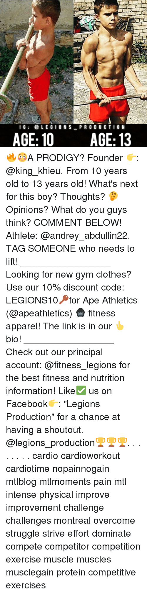 "Clothes, Facebook, and Gym: l G  LEGION S  PRO DU CTION  AGE: 10 AGE: 13 🔥😳A PRODIGY? Founder 👉: @king_khieu. From 10 years old to 13 years old! What's next for this boy? Thoughts? 🤔Opinions? What do you guys think? COMMENT BELOW! Athlete: @andrey_abdullin22. TAG SOMEONE who needs to lift! _________________ Looking for new gym clothes? Use our 10% discount code: LEGIONS10🔑for Ape Athletics (@apeathletics) 🦍 fitness apparel! The link is in our 👆 bio! _________________ Check out our principal account: @fitness_legions for the best fitness and nutrition information! Like✅ us on Facebook👉: ""Legions Production"" for a chance at having a shoutout. @legions_production🏆🏆🏆. . . . . . . . cardio cardioworkout cardiotime nopainnogain mtlblog mtlmoments pain mtl intense physical improve improvement challenge challenges montreal overcome struggle strive effort dominate compete competitor competition exercise muscle muscles musclegain protein competitive exercises"