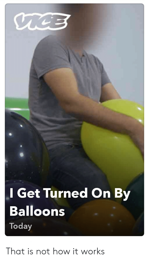 Today, How, and Balloons: l Get Turned On By  Balloons  Today That is not how it works