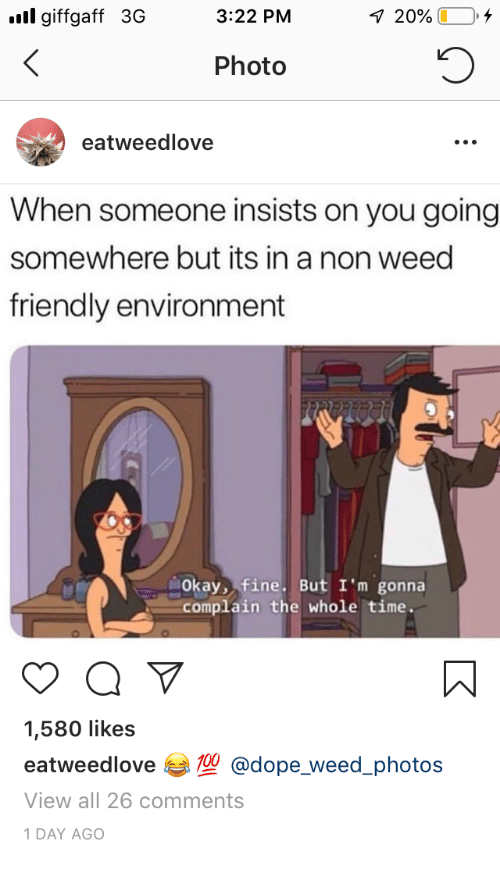 Dope, Weed, and Okay: l giffgaff 3G  3:22 PM  20%)  ,  Photo  eatweedlove  When someone insists on you going  somewhere but its in a non weed  friendly environment  Okay, fine. But I'm gonna  complain the whole time.  1,580 likes  eatweedlove 1@dope_ weed_photos  View all 26 comments  1 DAY AGo