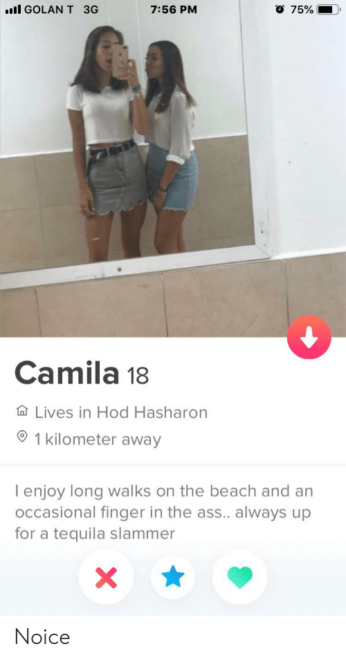 Ass, Beach, and Tequila: l GOLANT 3G  O 75%  7:56 PM  Camila 18  Lives in Hod Hasharon  1 kilometer away  I enjoy long walks on the beach and an  occasional finger in the ass.. always up  for a tequila slammer  X Noice
