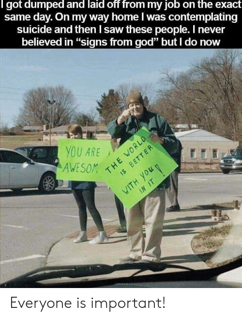 "God, Saw, and Home: l got dumped and laid off from my job on the exact  same day. On my way home I was contemplating  suicide and then I saw these people. I never  believed in ""signs from god"" but I do now  YOU ARE Everyone is important!"