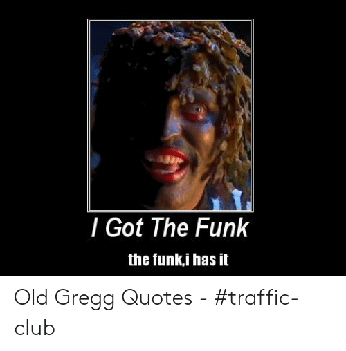 L Got the Funk the Funki Has It Old Gregg Quotes - #Traffic ...