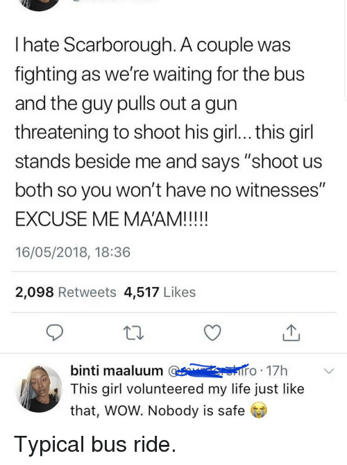 """Life, Wow, and Girl: l hate Scarborough. A couple was  fighting as we're waiting for the bus  and the guy pulls out a gun  threatening to shoot his girl... this girl  stands beside me and says """"shoot us  both so you won't have no witnesses""""  EXCUSE ME MAAM!  16/05/2018, 18:36  2,098 Retweets 4,517 Likes  10  binti maaluum o 17h  This girl volunteered my life just like  that, WOW. Nobody is safe"""