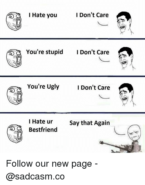 Memes, Ugly, and 🤖: l Hate you  I Don't Care  You're stupid Don't Care  You're Ugly  I Don't Care  I Hate urSay that Again  Betfriend Follow our new page - @sadcasm.co