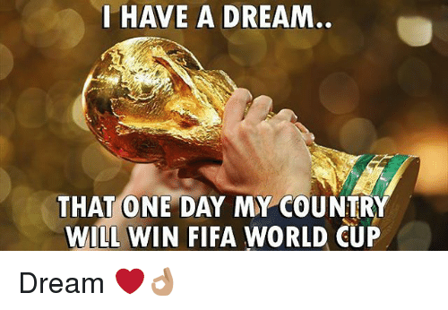 A Dream, Fifa, and Memes: L HAVE A DREAM  THAT ONE DAY MY COUNTRY  WILL WIN FIFA WORLD CUP Dream ❤👌🏽