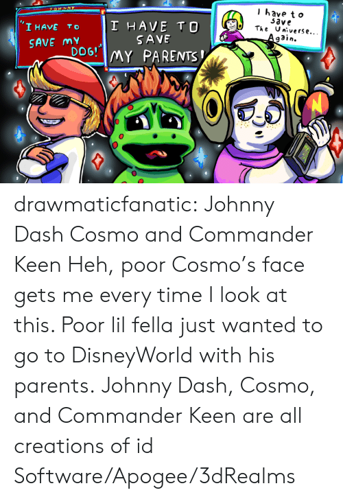 Parents, Tumblr, and Blog: l have t o  33ve  'I HAVE TO I HAVE TO  DoG! MY PARENTS  The Universe...  SAVE  SAVE my drawmaticfanatic: Johnny Dash Cosmo and Commander Keen Heh, poor Cosmo's face gets me every time I look at this. Poor lil fella just wanted to go to DisneyWorld with his parents. Johnny Dash, Cosmo, and Commander Keen are all creations of id Software/Apogee/3dRealms