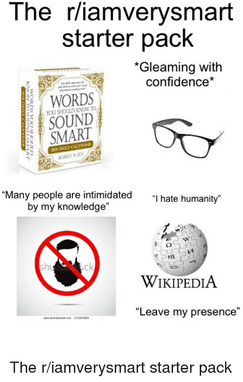 """Confidence, Starter Packs, and Wikipedia: l he r/iamverysmart  starter pack  *Gleaming with  confidence*  WORDS  YOU SHOULD KNOW TO  SOUND  SMART  NDMR  2018 DAILY CALE  """"Many people are intimidated  by my knowledge""""  """"I hate humanity""""  V1  礻且  ck  WİKIPEDIA  """"Leave my presence"""" The r/iamverysmart starter pack"""