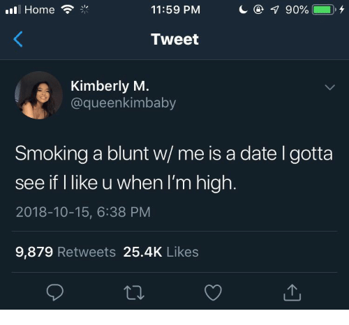 Smoking, Date, and Home: l Home  11:59 PM  Tweet  Kimberly M.  @queenkimbaby  Smoking a blunt w/ me is a date l gotta  see if I like u when I'm high.  2018-10-15, 6:38 PM  9,879 Retweets 25.4K Likes