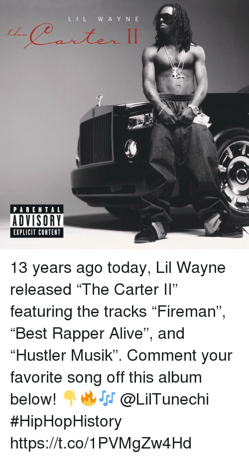 "Alive, Lil Wayne, and Parental Advisory: L IL W A Y N E  PARENTAL  ADVISORY  EXPLICIT CONTENT 13 years ago today, Lil Wayne released ""The Carter II"" featuring the tracks ""Fireman"", ""Best Rapper Alive"", and ""Hustler Musik"". Comment your favorite song off this album below! 👇🔥🎶 @LilTunechi #HipHopHistory https://t.co/1PVMgZw4Hd"