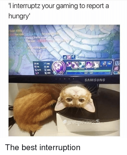 Funny, Hungry, and Tumblr: l interruptz your gaming to report a  hungry  Gold:  190  SAMSUNG The best interruption