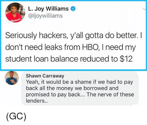Hbo, Memes, and Money: L. Joy Williams  @ljoywilliams  Seriously hackers, y'all gotta do better. I  don't need leaks from HBO, I need my  student loan balance reduced to $12  Shawn Carraway  Yeah, it would be a shame if we had to pay  back all the money we borrowed and  promised to pay back... The nerve of these  lenders.. (GC)